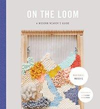 On The Loom: A Modern Weavers Guide