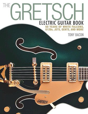 The Gretsch Electric Guitar Book 60 Years of White Falcons, 6120s, Jets, Gents, and More by Tony Bacon Softcover Book (new)