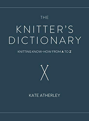 The Knitter's Dictionary: Knitting Know-How from A to Z by Kate Atherley Book