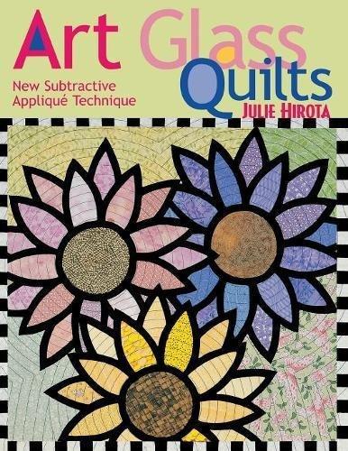 Art Glass Quilts: New Subtractive Applique Technique by Julie Hirota
