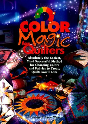 Color Magic for Quilters: Absolutely the Easiest, Most Successful Method for Choosing Colors and Fabrics to Create Quilts You'll Love by Ann Seely & Joyce Stewart