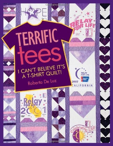 Terrific Tees: I Can't Believe It's a T-Shirt Quilt! by Roberta De Luz