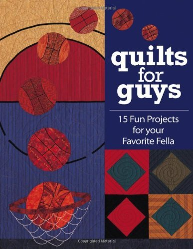 Quilts For Guys: 15 Fun Projects for Your Favorite Fella