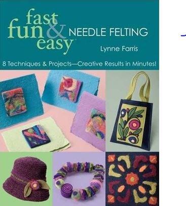 Fast Fun Easy Needle Felting by Lynne Farris