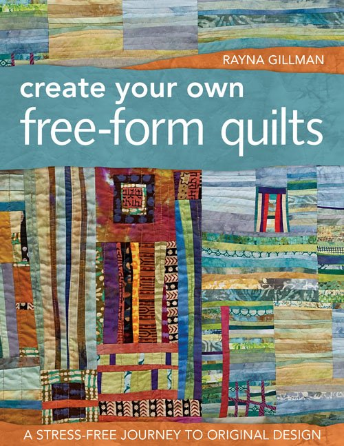 Create Your Own FreeForm Quilts by Rayna Gillman