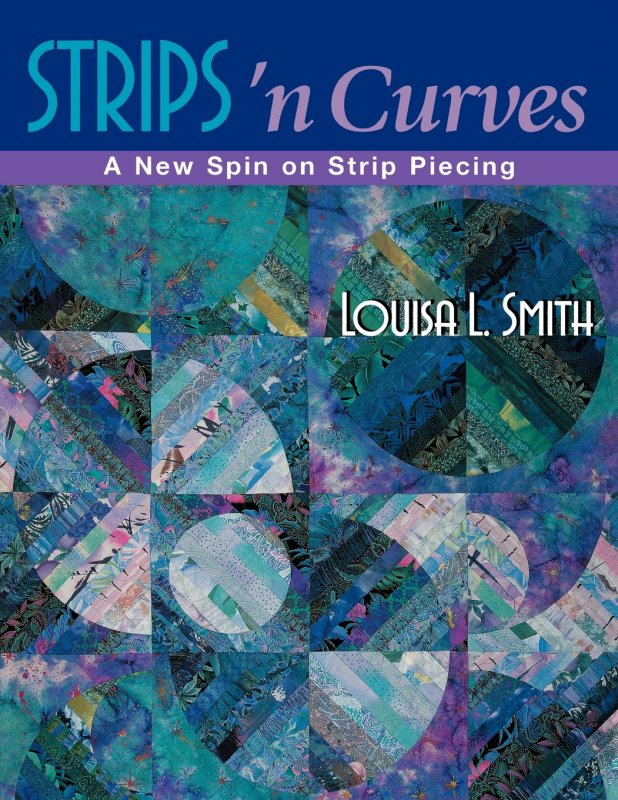Strips 'n Curves: A New Spin on Strip Piecing - 10255 - MAY BE RESTOCKED UPON REQUEST