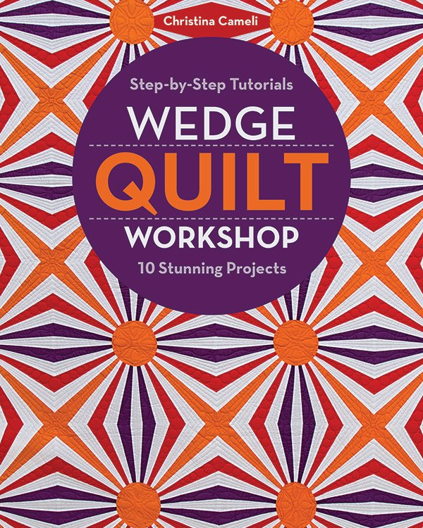 Wedge Quilt Workshop: Step By Step Tutorials 10 Stunning Projects by Christina Cameli