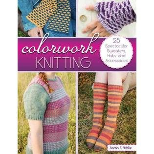 Colorwork Knitting: 25 Spectacular Sweaters Hats