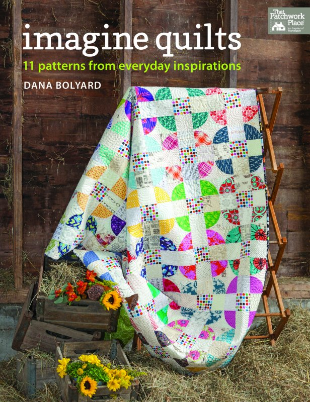 THAT PATCHWORK PLACE QUILT BOOK Imagine Quilts 11 Patterns from Everyday Inspirations by Dana Bolyard