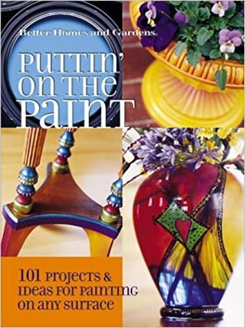 Puttin' on the Paint: 101 Projects & Ideas for Painting On Any Surface (Better Homes & Gardens)