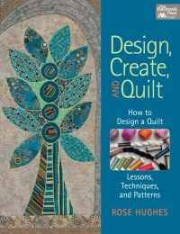Design, Create and Quilt:  How to Design a Quilt.  Lessons, Techniques and Patterns by Rose Hughes