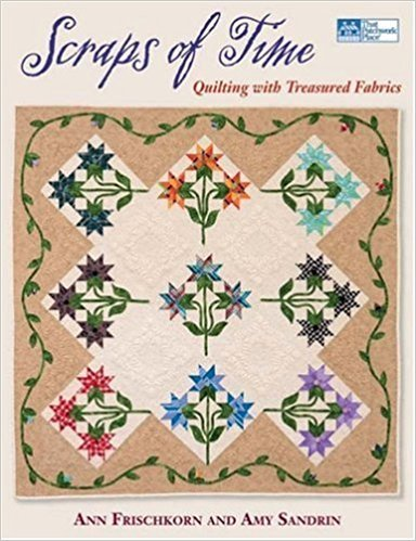 Scraps of Time Quilting with Treasured Fabrics by Ann Frischkorn & Amy Sandrin