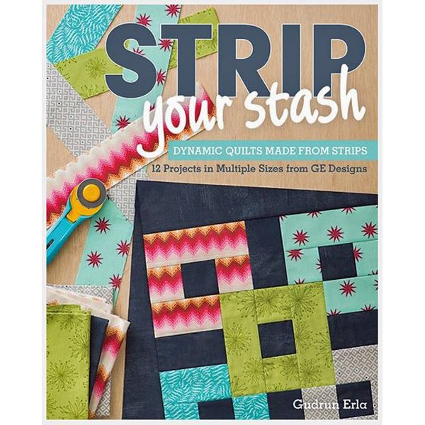 Strip Your Stash, Dynamic Quilts Made from Strips