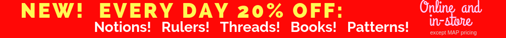 Every Day Low Pricing!  20% off ALWAYS on Notions, Threads, Books, Patterns, Rulers! In-store and online