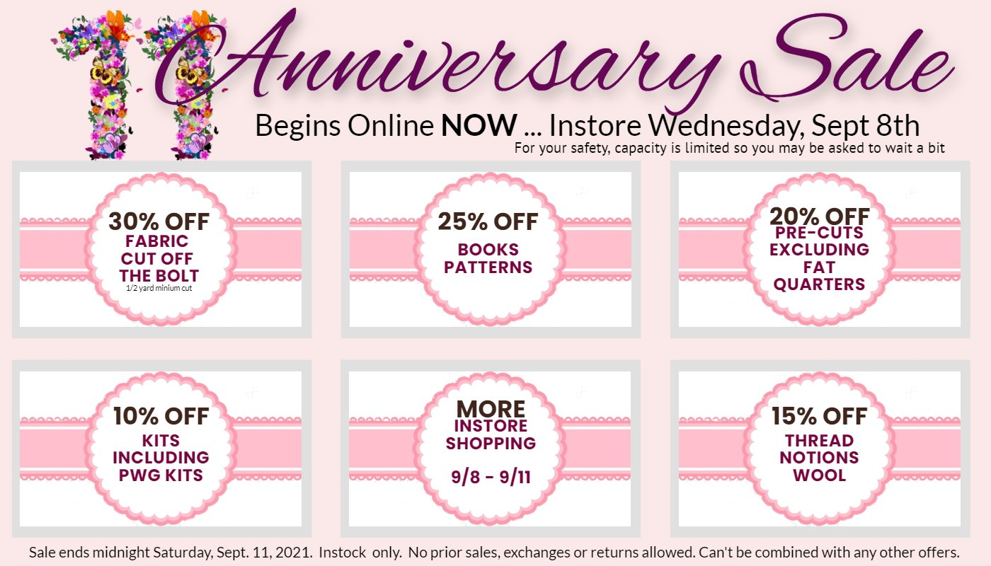 11th Anniversary Sale starts now online and on Wednesday in store.  Capacity limits so we may ask you to wait a bit.  30% off fabric off the bolt, 25% off books patterns, 20% off precuts, 10% off notions, wool, thread, 10% off kits.  No prior sales exchanges or returns.  Can't be combined with other orders.  Instock only