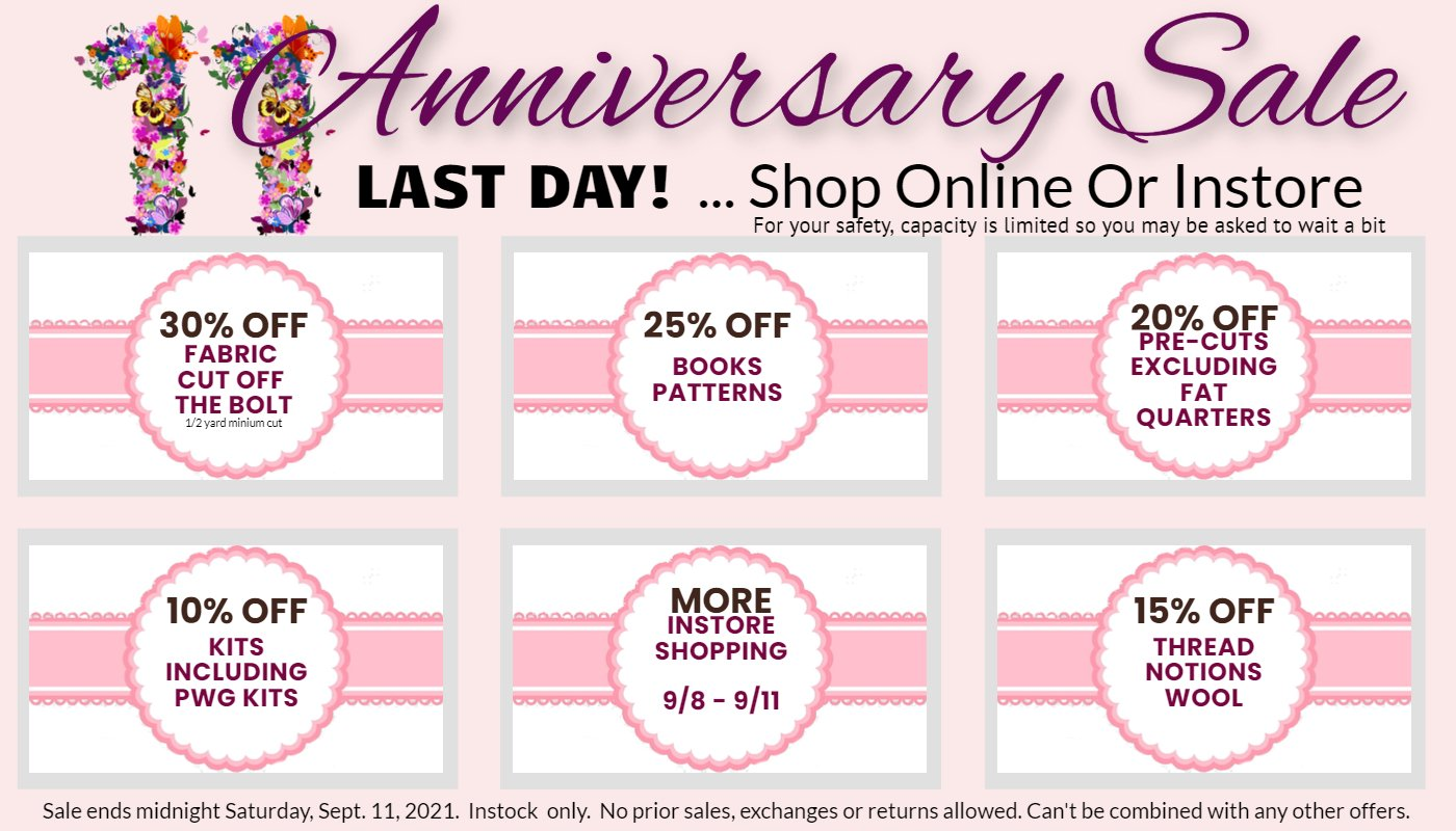 Last Day Anniversary Sale instore or online 30% off fabric cut off the bolt, 25% off books and patterns, 15% off wool, thread, notions, 10% off kits. All sales final. No exchanges, refunds or returns.  To keep everyone safe, you may be asked to `wait a bit to enter the store.