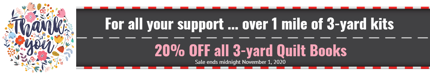 Thank you over 1 mile of 3-yard kits.  20% off 3-yard quilt books.  Sale ends midnight November 1, 2020