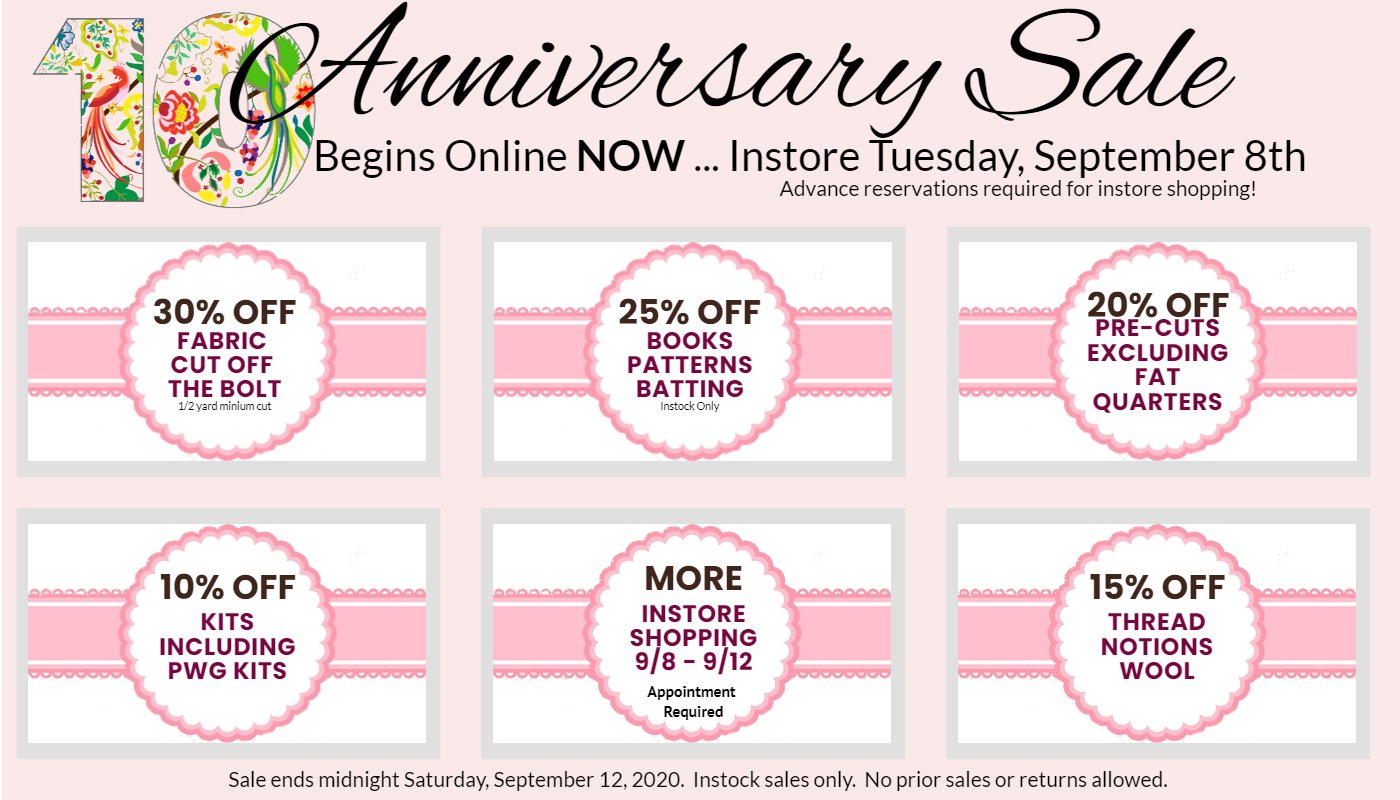10th Anniversary Celebration.  30% off fabric cut from bolt (1/2 yard minimum).  25% off books, patterns, batting.  20% off precuts excluding fat quarters, 10% off kits including PWG kits, 15% off Thread Notions Wool.  More In Store Shopping 9/8 through 9/12.  Appointment required.  No prior sales or returns allowed