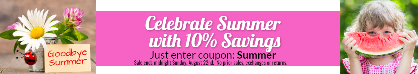 Celebrate summer save 10% enter coupon Summer Sale ends midnight August 22nd no prior sales, exchanges or refunds