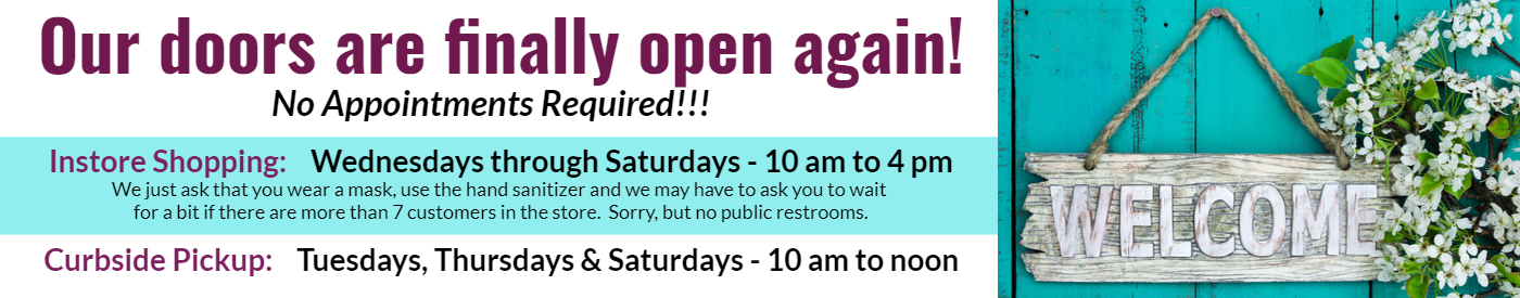 Our doors are finally open!  No reservations required.  Wednesdays through Saturadays from 10 am to 4 pm for instore shopping exprience.  Masks and hand sanitizer required.  We may ask you to wait if we have more than 7 customers in the store.  Sorry, no public restrooms