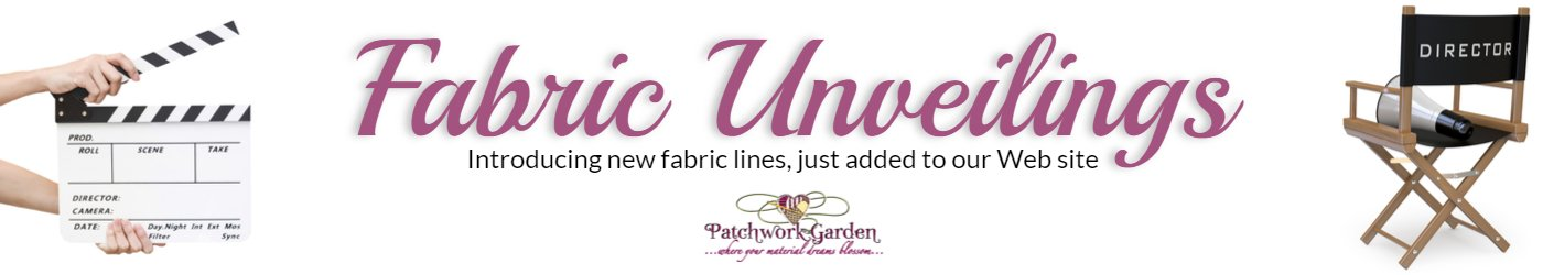 Fabric unveilings.  Introducing new fabric lines, just added to our Web site.  Patchwork Garden Quilting.  Where material dreams come true.