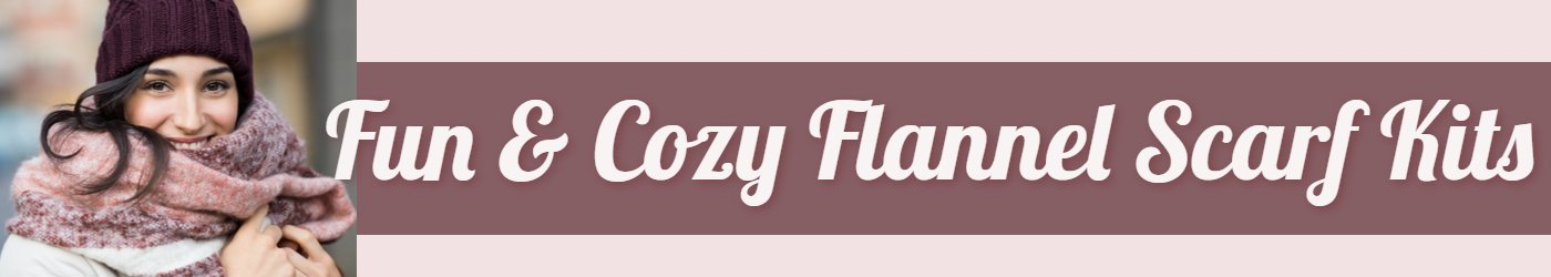 Fun & Cozy FLannel Scarf Kits