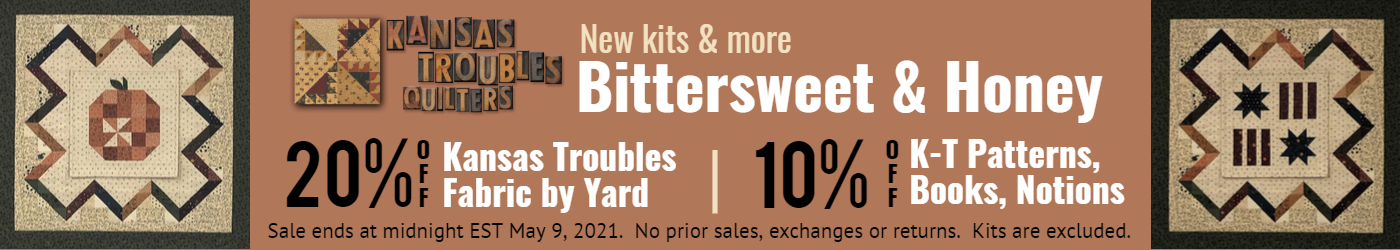 Kansas Troubles New kits and more Bittersweet & Honey.  20% off Kansas Troubles Fabrics, 10% off notions, books, patterns.  Sale ends Sunday May 9 at midnight.  No prior sales, exchanges or returns.  Kits are excluded.