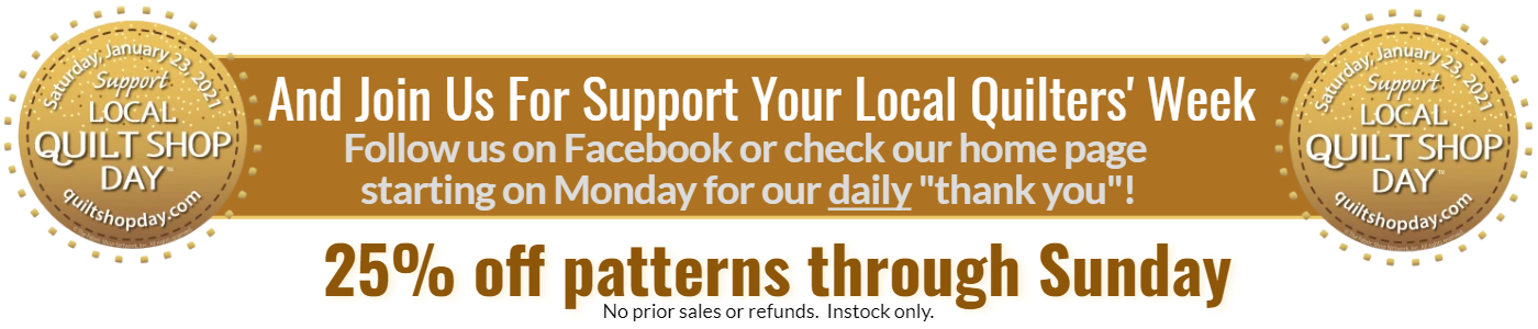 Support your local quilt shop day Saturday, Jan 23, 2021 and support your local quilters' week.  Follow us on Facebook or check our home page daily for that day's Thank you.  Patterns 25% off through Sunday.  No prior sales or refunds.  Instock only.