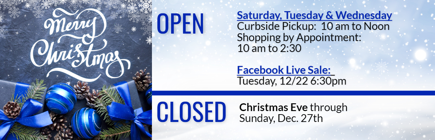 Merry Christmas Hours Open for instore by appointment and curbside pickup Saturday, Tuesday & Wedensday.  Facebook Live Tuesday Dec 22 at 6:30 pm.  Closed Christmas Eve through Dec. 28th