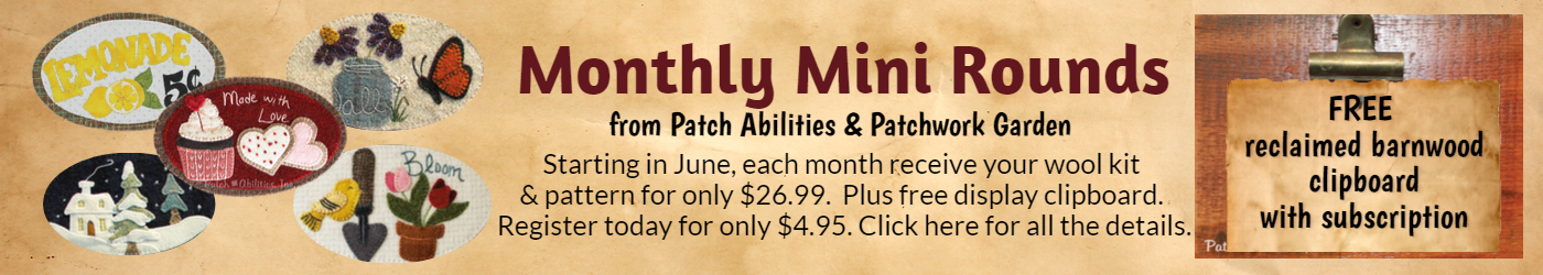 Mini Monthly Rounds from Patchabilities and Patchwork Garden.  Each  month your kit contains the wool and pattern for only $26.99.  Plus, receive a free display clipboard.  Register for only $4.95.  Click here for all the details.