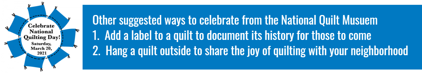 Additional ways to celebrate national quilting day from the National Quilting Museum.  Label a quilt to document its history for those to come.  Hang a quilt outside to share the joy of quilting with the neighborhood