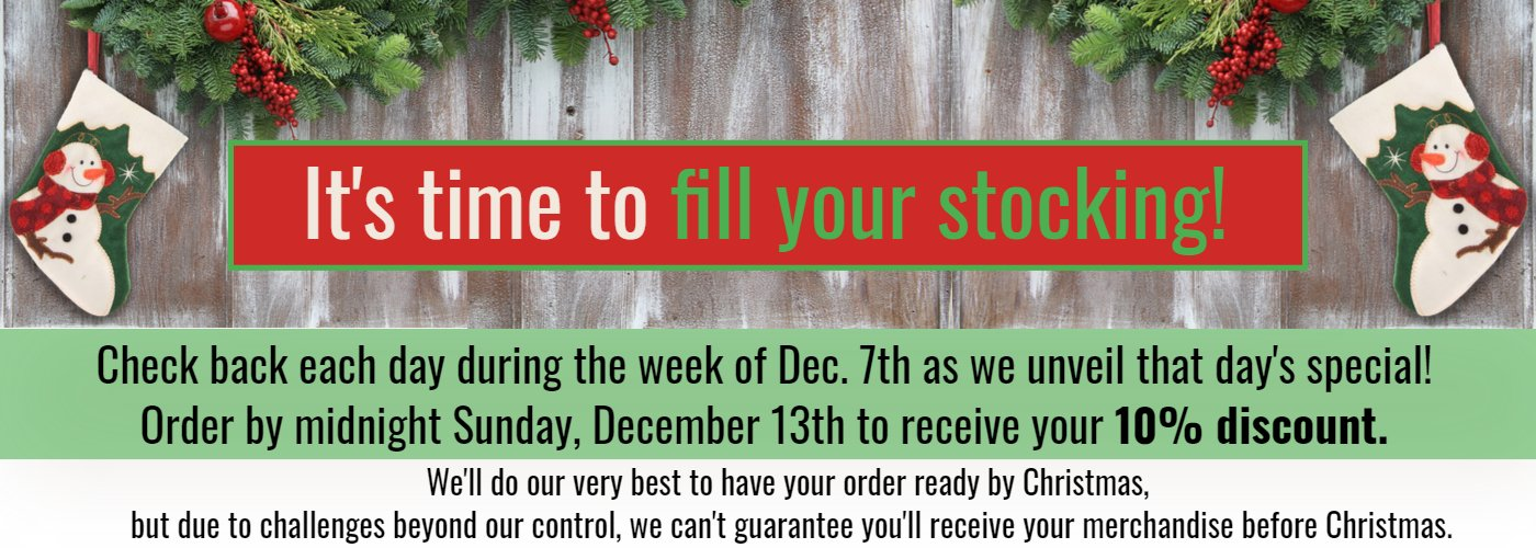 It's time to fill your stocking. Check back each day during the week of December7th and click to see that day's special.  Order by Sunday, December 13th to receive 10% off.  While we'll try our best to fill your order by Christmas, due to circumstances beyond our control we can't guarantee delivery by Christmas