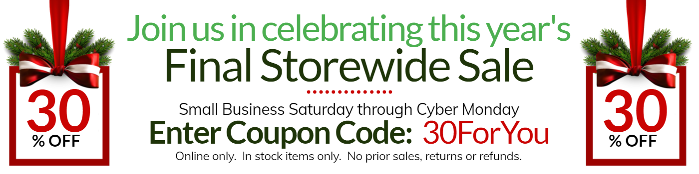 Enjoy the final storewide sale of the year as we celebrate small business Saturday and Cyber Monday.  Just enter the coupon code 30ForYou to get 30% off instock items, no special orders, refunds or prior sales.  Online only.