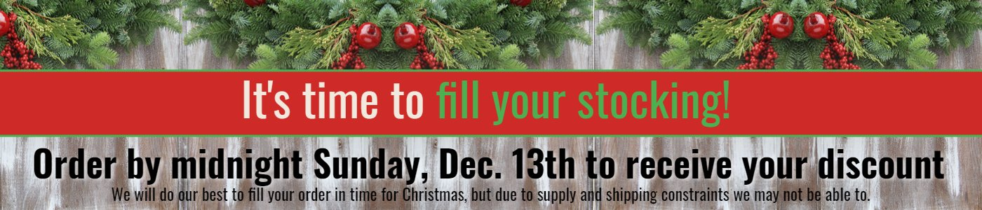 It's time to fill your stocking.  Order by Sunday December 13th to receive your discount.  We'll do our best to have your order ready for Christmas but due to supply and shipping constraints we may not be able to.