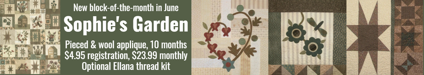 nEWEST BLOCK-OF-THE-MONTH IN jUNE.  Sophie's Garden, 10 month program, $4.95 registration fee, $23.99 per month, pieced and wool applique