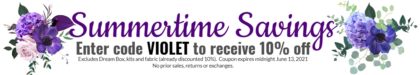 Sumertime Savings Enter coupon VIOLET for 10% off featured items.  Excludes dream box, kits and fabric (already discounted 10%).  Expires midnight 6/13/21 Eastern.  No prior sales, returns or exchanges.