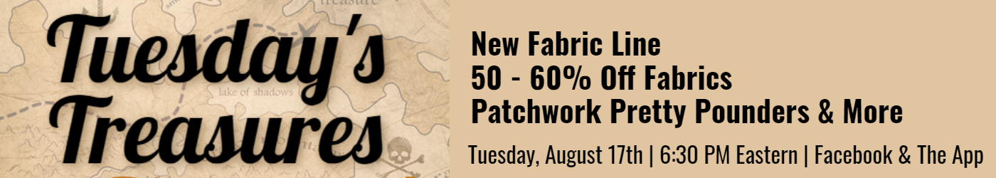 Tuesday's Treasures Aug 17 at 6:30 pm on Facebook and the app, new fabric line, 50 to 60% off fabric, patchwork pretty pounders and more