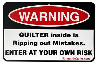 WARNING Quilter inside is Ripping out Mistakes