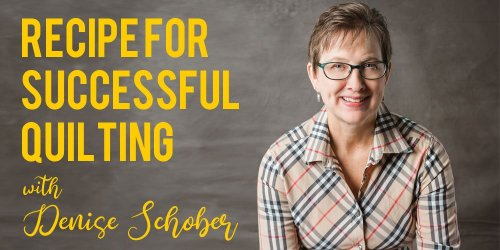 Recipe For Successful Quilting with Denise Schober