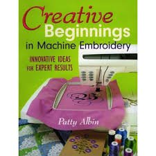 Creative Beginnings in Machine Embroidery by Patty Albin