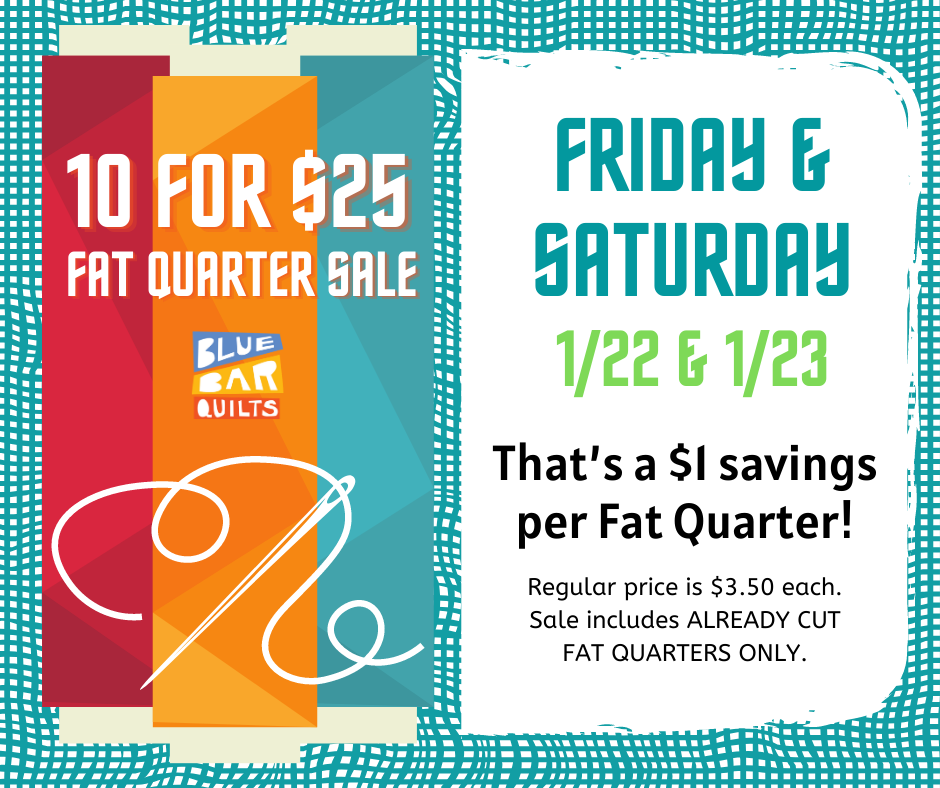 10 for $25 Fat Quarter Sale this Friday and Saturday, 1/22 & 1/23!