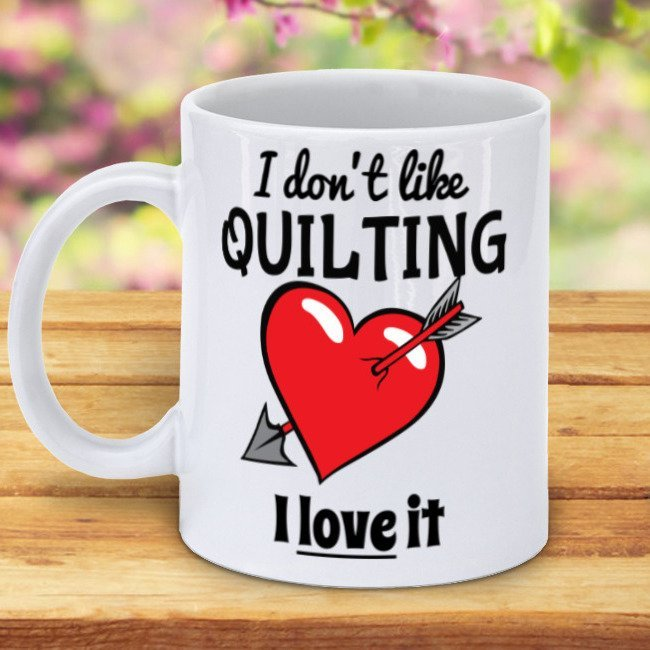 I don't Like Quilting - I love it Mug