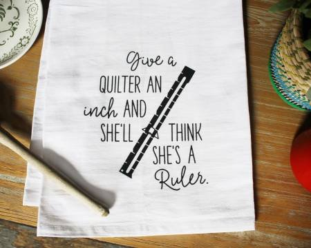 Quilters Gifts , Tea Towel , Give A Quilter an Inch, She'll Think She's a Ruler , Gag Towel