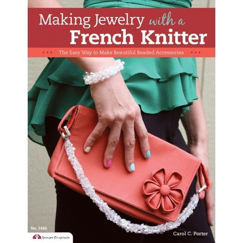 Making Jewelry with a French Knitter: The Easy Way to Make Beautiful Beaded Accessories by Carol Porter