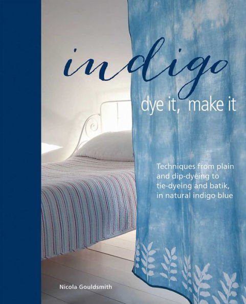 Indigo: Dye it, Make it: Techniques from plain and dip-dyeing to tie-dyeing and batik, in natural indigo blue