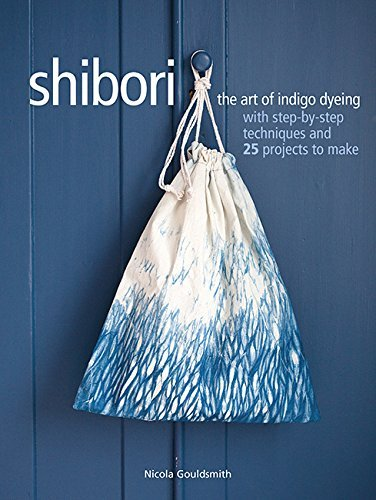 Shibori: The art of indigo dyeing with step-by-step techniques and 25 project to make
