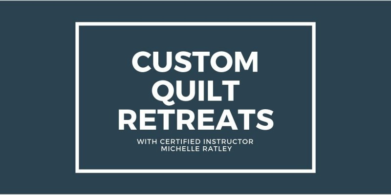 Custom Quilt Retreats with Certified Instructor Michelle Ratley