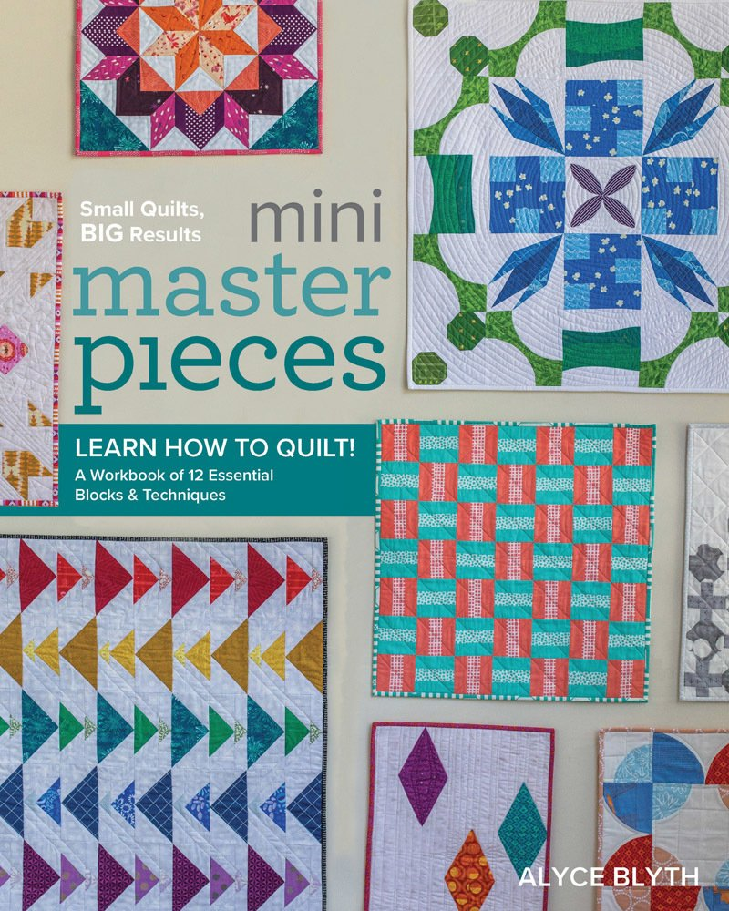 Mini Masterpieces Small Quilts, BIG results! Learn How to Quilt: A Workbook of 12 Essential Blocks & Techniques