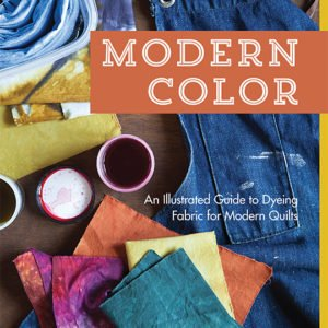 Modern Color: An Illustrated Guide To Dyeing Fabric For The Modern Quilts - Kim Eichler-Messmer