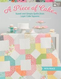 A Piece of Cake - Sweet and Simple Quilts from Layer Cake Squares